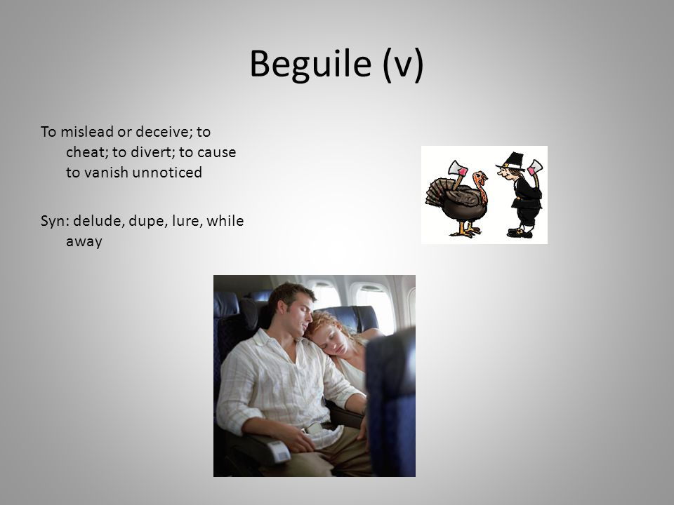 Beguile (v) To mislead or deceive; to cheat; to divert; to cause to vanish unnoticed Syn: delude, dupe, lure, while away