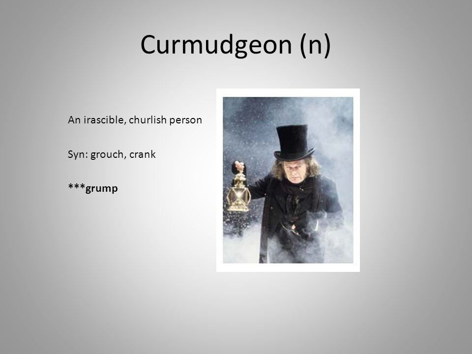 Curmudgeon (n) An irascible, churlish person Syn: grouch, crank ***grump