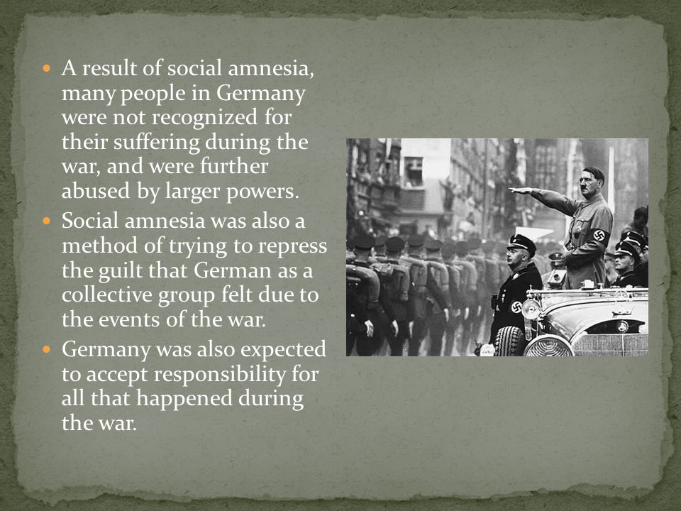 A result of social amnesia, many people in Germany were not recognized for their suffering during the war, and were further abused by larger powers. S