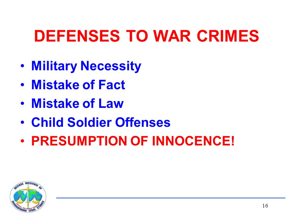 16 DEFENSES TO WAR CRIMES Military Necessity Mistake of Fact Mistake of Law Child Soldier Offenses PRESUMPTION OF INNOCENCE!