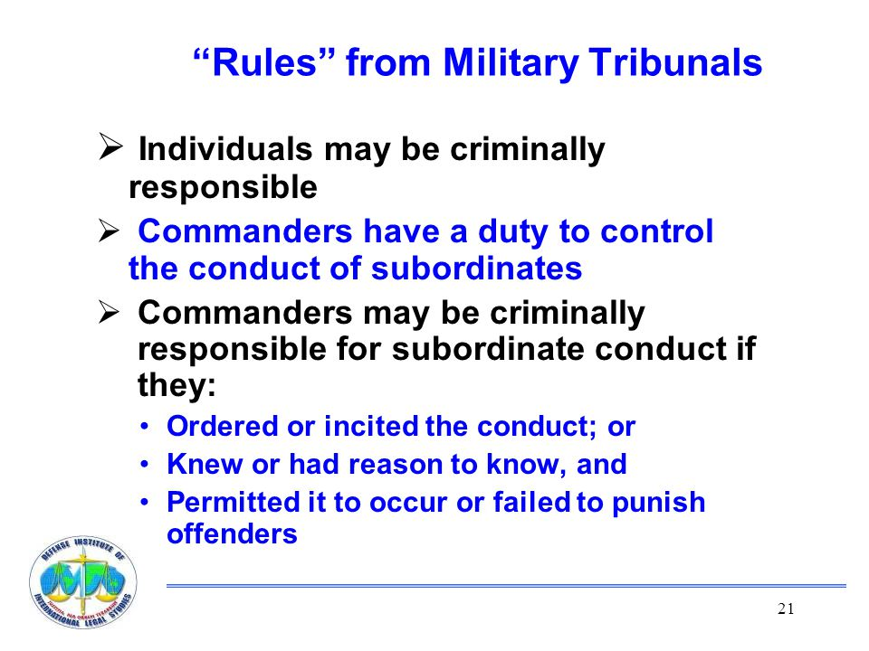 21 Rules from Military Tribunals  Individuals may be criminally responsible  Commanders have a duty to control the conduct of subordinates  Commanders may be criminally responsible for subordinate conduct if they: Ordered or incited the conduct; or Knew or had reason to know, and Permitted it to occur or failed to punish offenders