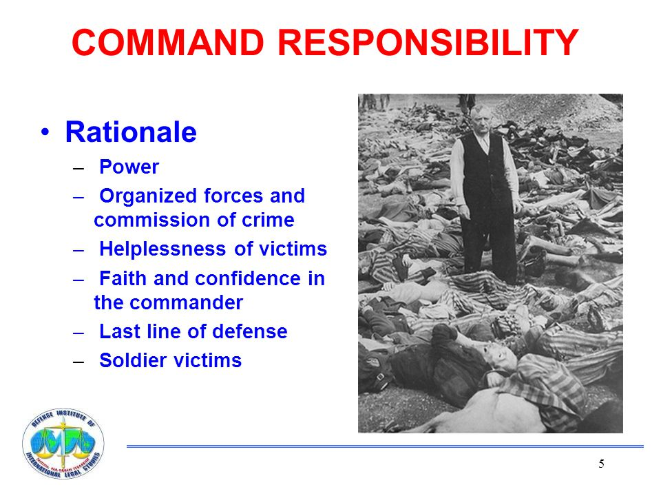 5 COMMAND RESPONSIBILITY Rationale – Power – Organized forces and commission of crime – Helplessness of victims – Faith and confidence in the commander – Last line of defense – Soldier victims