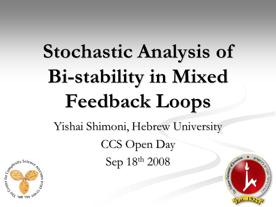 Stochastic Analysis of Bi-stability in Mixed Feedback Loops Yishai Shimoni, Hebrew University CCS Open Day Sep 18 th 2008