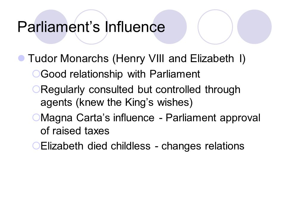 Parliament's Influence Tudor Monarchs (Henry VIII and Elizabeth I)  Good relationship with Parliament  Regularly consulted but controlled through ag