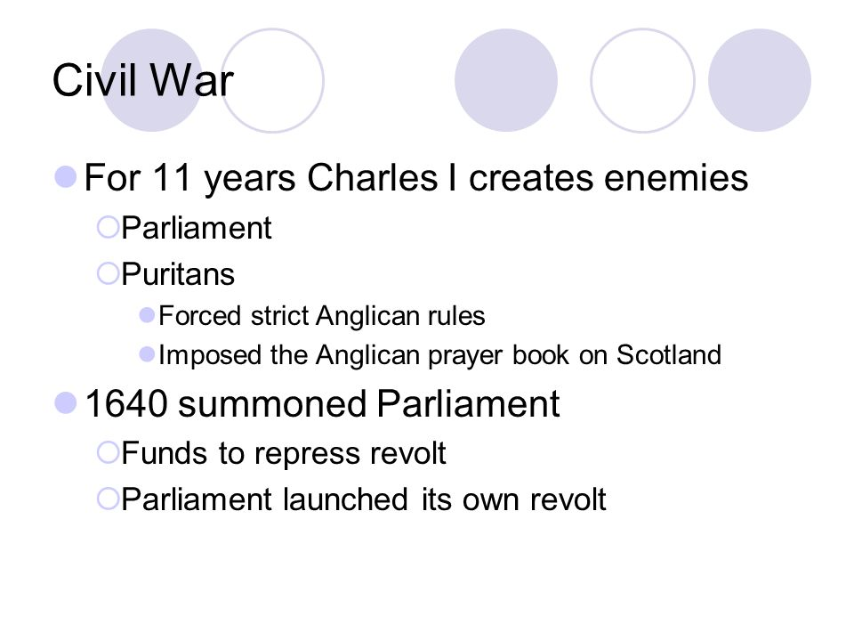 Civil War For 11 years Charles I creates enemies  Parliament  Puritans Forced strict Anglican rules Imposed the Anglican prayer book on Scotland 164
