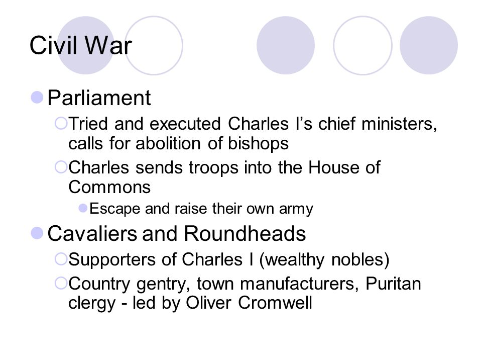 Civil War Parliament  Tried and executed Charles I's chief ministers, calls for abolition of bishops  Charles sends troops into the House of Commons