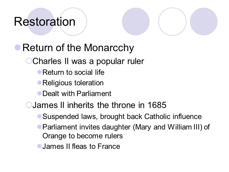 Restoration Return of the Monarcchy  Charles II was a popular ruler Return to social life Religious toleration Dealt with Parliament  James II inher