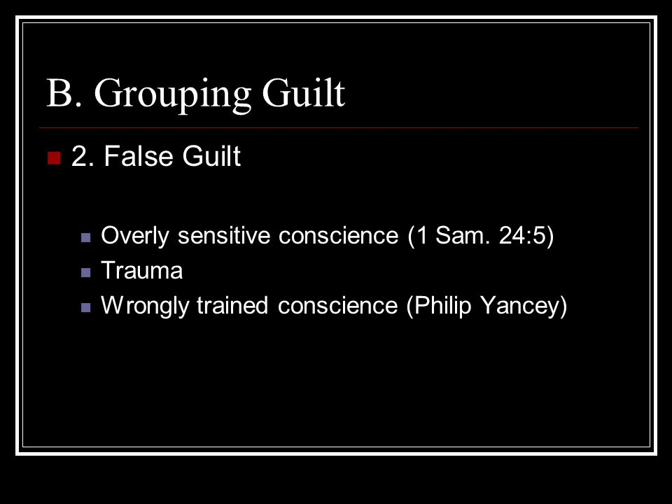 B. Grouping Guilt 2. False Guilt Overly sensitive conscience (1 Sam. 24:5) Trauma Wrongly trained conscience (Philip Yancey)