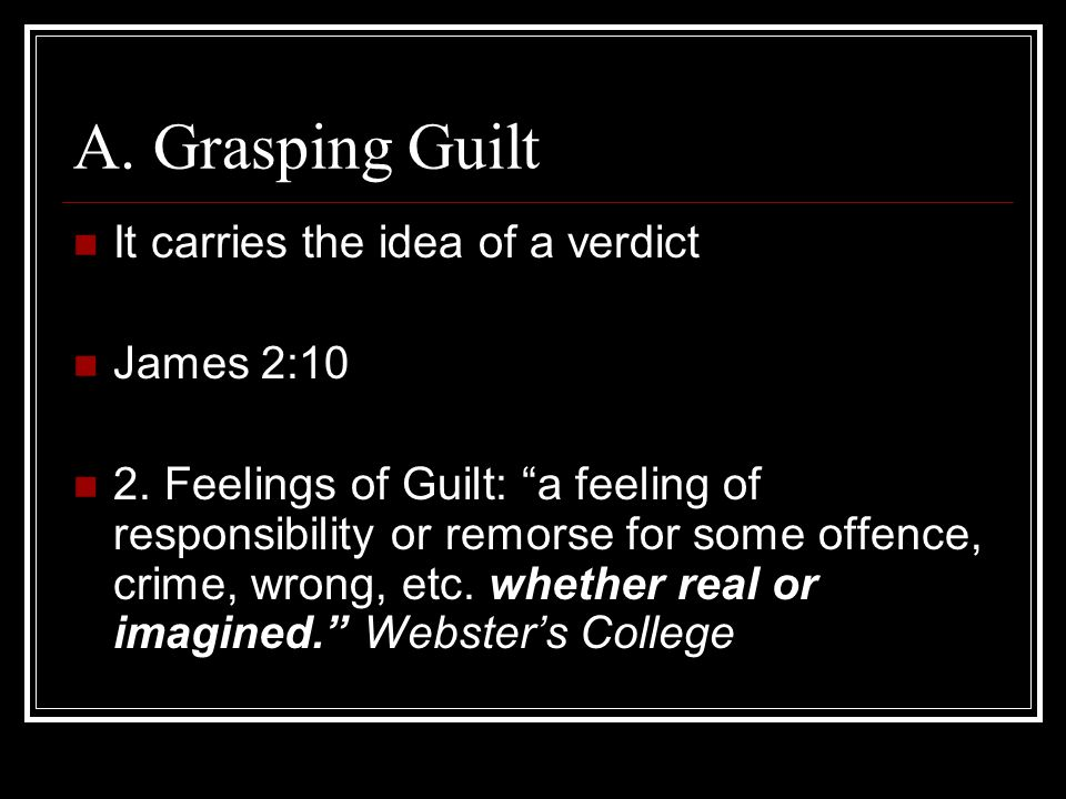 "A. Grasping Guilt It carries the idea of a verdict James 2:10 2. Feelings of Guilt: ""a feeling of responsibility or remorse for some offence, crime, w"