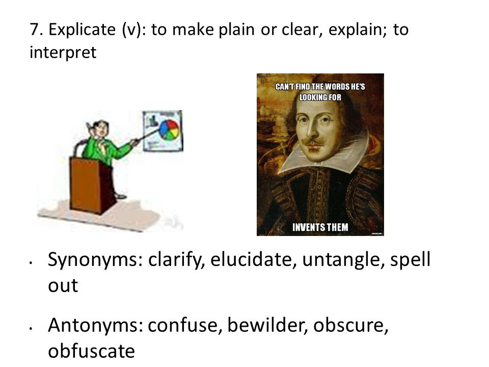 7. Explicate (v): to make plain or clear, explain; to interpret Synonyms: clarify, elucidate, untangle, spell out Antonyms: confuse, bewilder, obscure