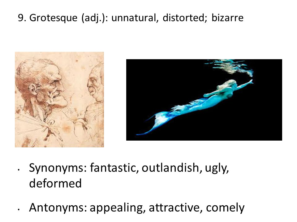 9. Grotesque (adj.): unnatural, distorted; bizarre Synonyms: fantastic, outlandish, ugly, deformed Antonyms: appealing, attractive, comely