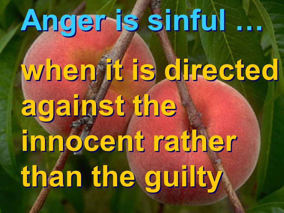 Anger is sinful … when it is directed against the innocent rather than the guilty Anger is sinful … when it is directed against the innocent rather than the guilty