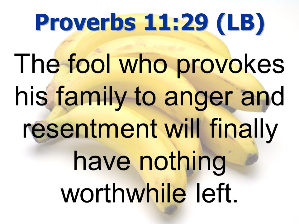 Proverbs 11:29 (LB) The fool who provokes his family to anger and resentment will finally have nothing worthwhile left.