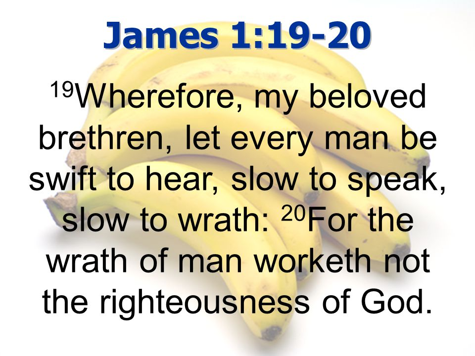 James 1:19-20 19 Wherefore, my beloved brethren, let every man be swift to hear, slow to speak, slow to wrath: 20 For the wrath of man worketh not the righteousness of God.
