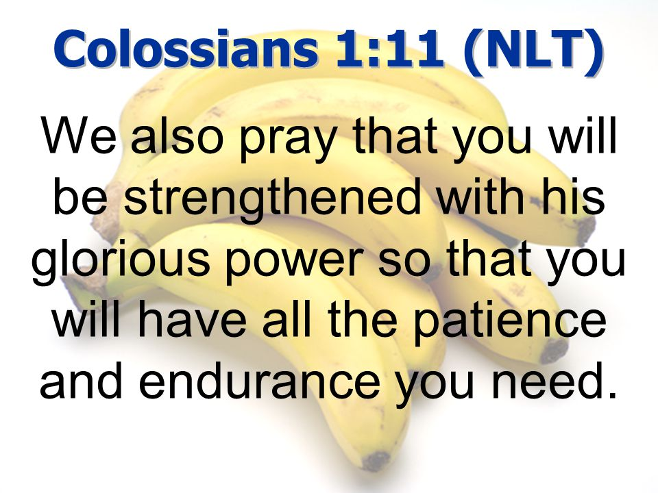 Colossians 1:11 (NLT) We also pray that you will be strengthened with his glorious power so that you will have all the patience and endurance you need.