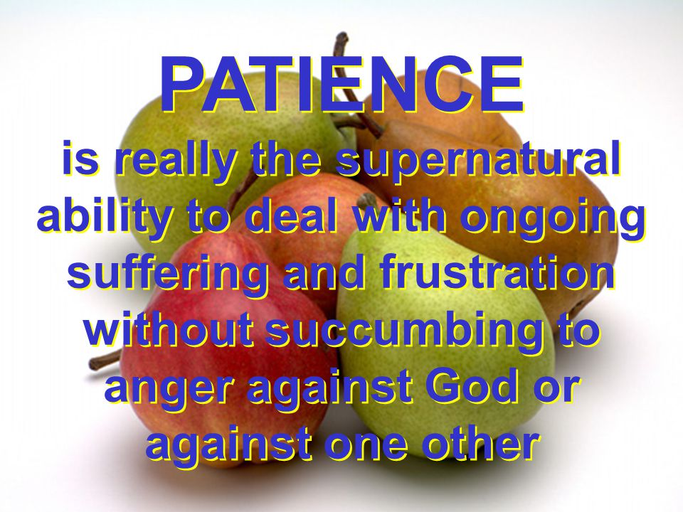 PATIENCE is really the supernatural ability to deal with ongoing suffering and frustration without succumbing to anger against God or against one other PATIENCE is really the supernatural ability to deal with ongoing suffering and frustration without succumbing to anger against God or against one other