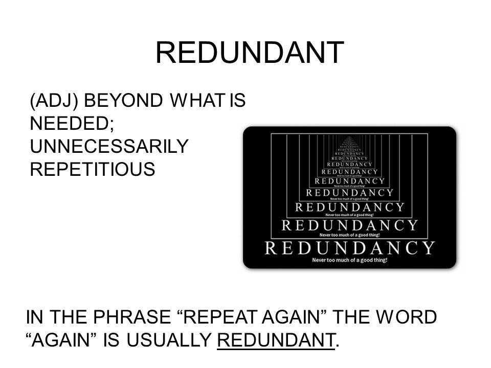 "REDUNDANT (ADJ) BEYOND WHAT IS NEEDED; UNNECESSARILY REPETITIOUS IN THE PHRASE ""REPEAT AGAIN"" THE WORD ""AGAIN"" IS USUALLY REDUNDANT."