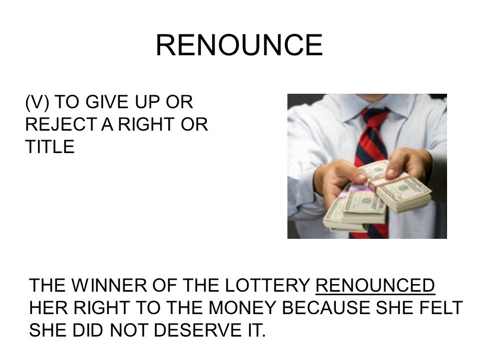 RENOUNCE (V) TO GIVE UP OR REJECT A RIGHT OR TITLE THE WINNER OF THE LOTTERY RENOUNCED HER RIGHT TO THE MONEY BECAUSE SHE FELT SHE DID NOT DESERVE IT.