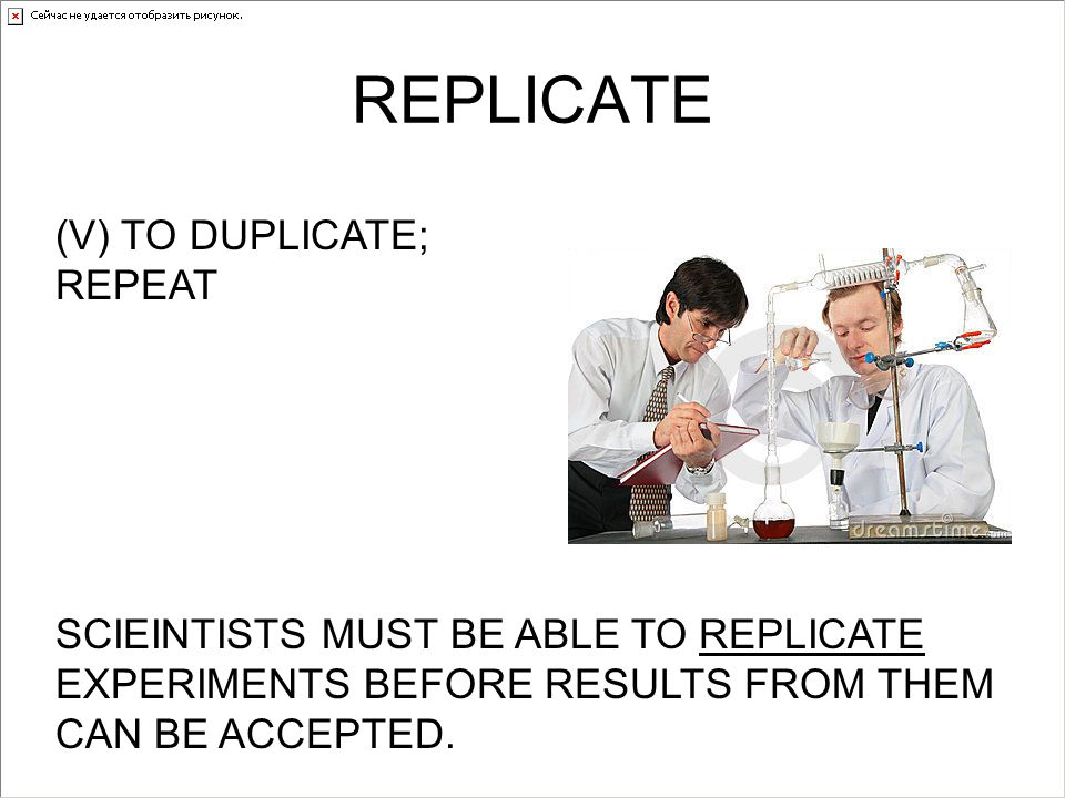 REPLICATE (V) TO DUPLICATE; REPEAT SCIEINTISTS MUST BE ABLE TO REPLICATE EXPERIMENTS BEFORE RESULTS FROM THEM CAN BE ACCEPTED.