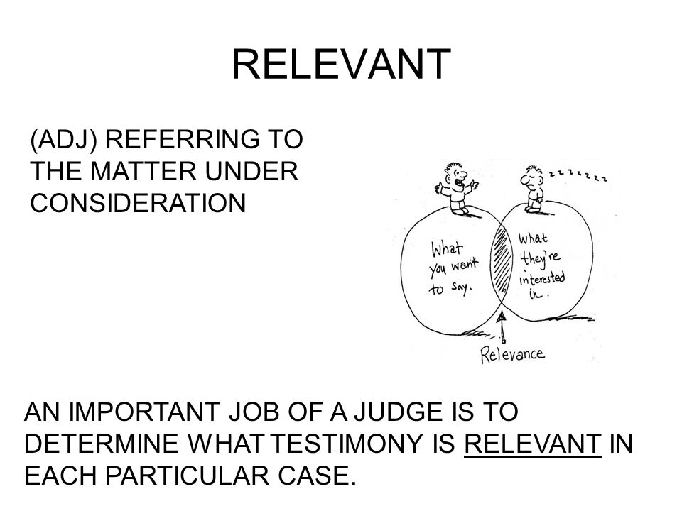 RELEVANT (ADJ) REFERRING TO THE MATTER UNDER CONSIDERATION AN IMPORTANT JOB OF A JUDGE IS TO DETERMINE WHAT TESTIMONY IS RELEVANT IN EACH PARTICULAR C