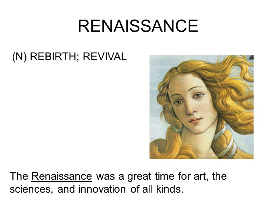 RENAISSANCE (N) REBIRTH; REVIVAL The Renaissance was a great time for art, the sciences, and innovation of all kinds.