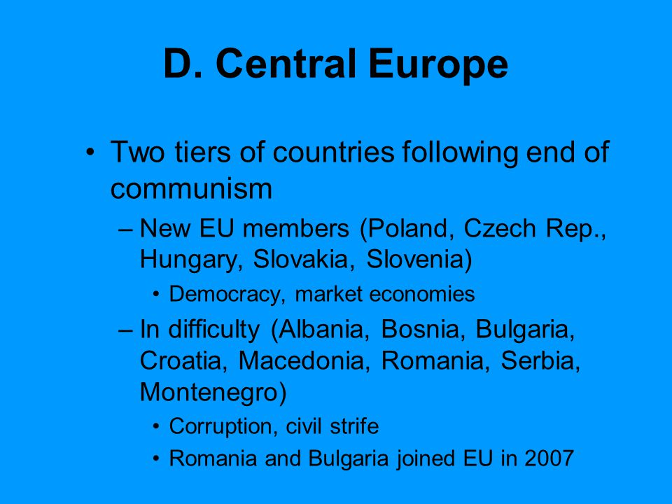 D. Central Europe Two tiers of countries following end of communism –New EU members (Poland, Czech Rep., Hungary, Slovakia, Slovenia) Democracy, marke