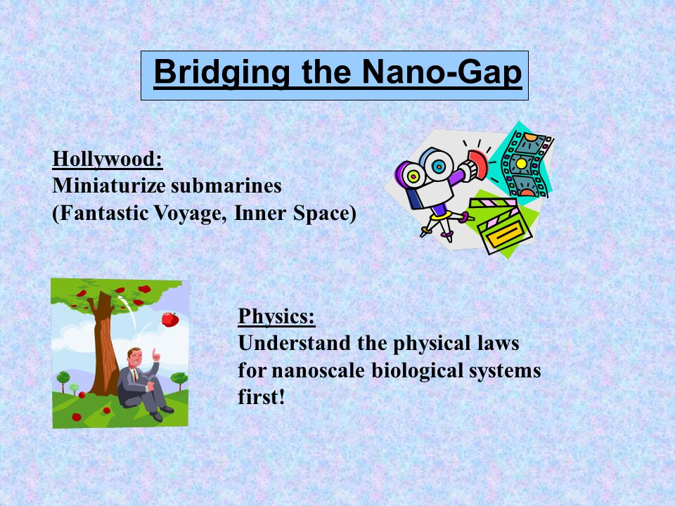 Bridging the Nano-Gap Hollywood: Miniaturize submarines (Fantastic Voyage, Inner Space) Physics: Understand the physical laws for nanoscale biological systems first!