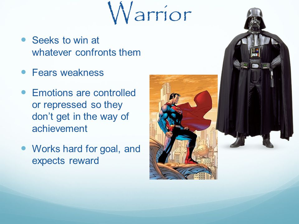 Warrior Seeks to win at whatever confronts them Fears weakness Emotions are controlled or repressed so they don't get in the way of achievement Works hard for goal, and expects reward