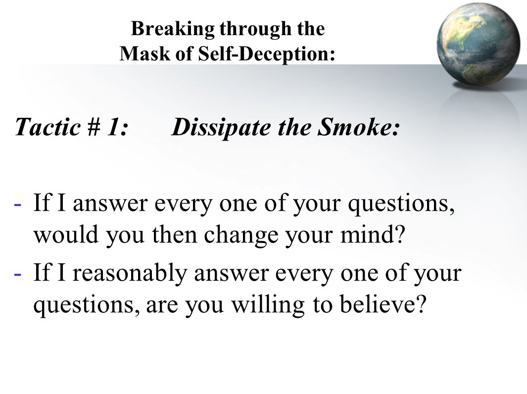 Breaking through the Mask of Self-Deception: Tactic # 1:Dissipate the Smoke: -If I answer every one of your questions, would you then change your mind
