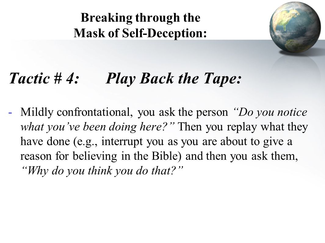 Breaking through the Mask of Self-Deception: Tactic # 4:Play Back the Tape: -Mildly confrontational, you ask the person Do you notice what you've been doing here? Then you replay what they have done (e.g., interrupt you as you are about to give a reason for believing in the Bible) and then you ask them, Why do you think you do that?