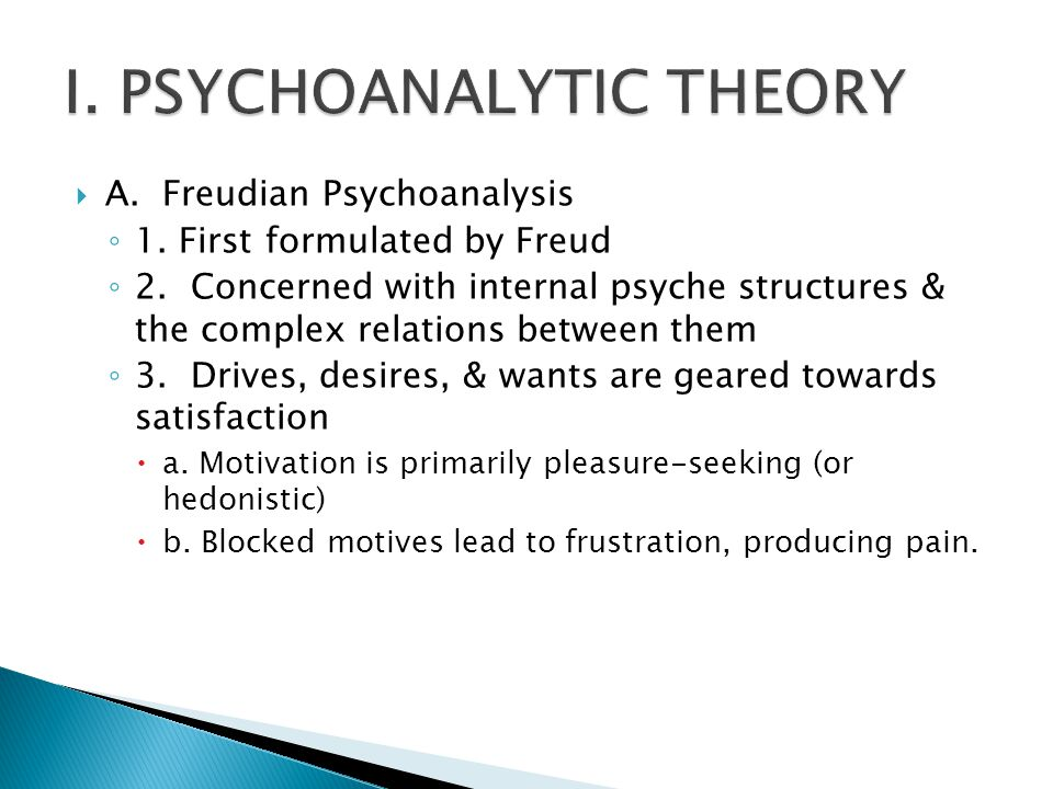  A. Freudian Psychoanalysis ◦ 1. First formulated by Freud ◦ 2. Concerned with internal psyche structures & the complex relations between them ◦ 3. D