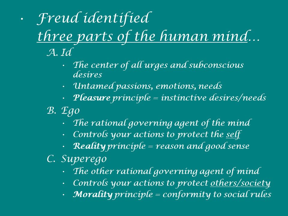 Freud identified three parts of the human mind… A.Id The center of all urges and subconscious desires Untamed passions, emotions, needs Pleasure principle = instinctive desires/needs B.Ego The rational governing agent of the mind Controls your actions to protect the self Reality principle = reason and good sense C.Superego The other rational governing agent of mind Controls your actions to protect others/society Morality principle = conformity to social rules