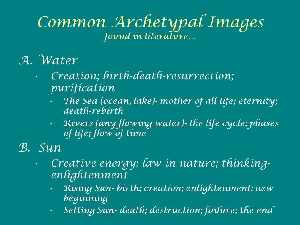 Common Archetypal Images found in literature… A.Water Creation; birth-death-resurrection; purification The Sea (ocean, lake)- mother of all life; eternity; death-rebirth Rivers (any flowing water)- the life cycle; phases of life; flow of time B.Sun Creative energy; law in nature; thinking- enlightenment Rising Sun- birth; creation; enlightenment; new beginning Setting Sun- death; destruction; failure; the end