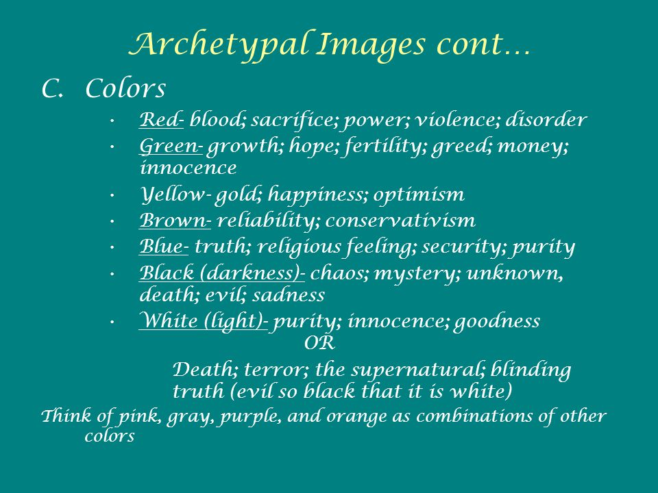 Archetypal Images cont… C.Colors Red- blood; sacrifice; power; violence; disorder Green- growth; hope; fertility; greed; money; innocence Yellow- gold; happiness; optimism Brown- reliability; conservativism Blue- truth; religious feeling; security; purity Black (darkness)- chaos; mystery; unknown, death; evil; sadness White (light)- purity; innocence; goodness OR Death; terror; the supernatural; blinding truth (evil so black that it is white) Think of pink, gray, purple, and orange as combinations of other colors