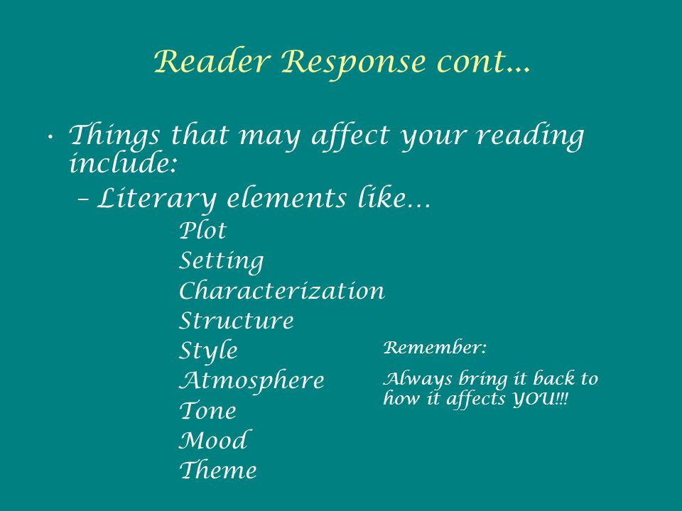 Reader Response cont... Things that may affect your reading include: –Literary elements like… Plot Setting Characterization Structure Style Atmosphere