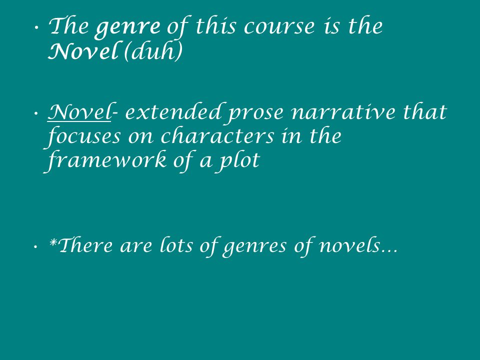 The genre of this course is the Novel (duh) Novel- extended prose narrative that focuses on characters in the framework of a plot *There are lots of genres of novels…