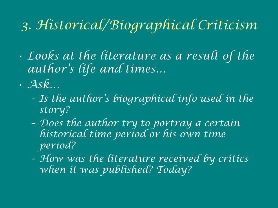 3. Historical/Biographical Criticism Looks at the literature as a result of the author's life and times… Ask… –Is the author's biographical info used