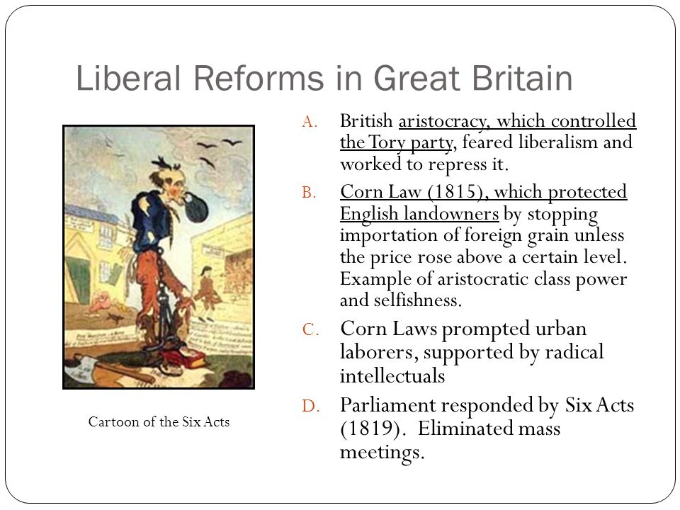 Liberal Reforms in Great Britain A. British aristocracy, which controlled the Tory party, feared liberalism and worked to repress it. B. Corn Law (181