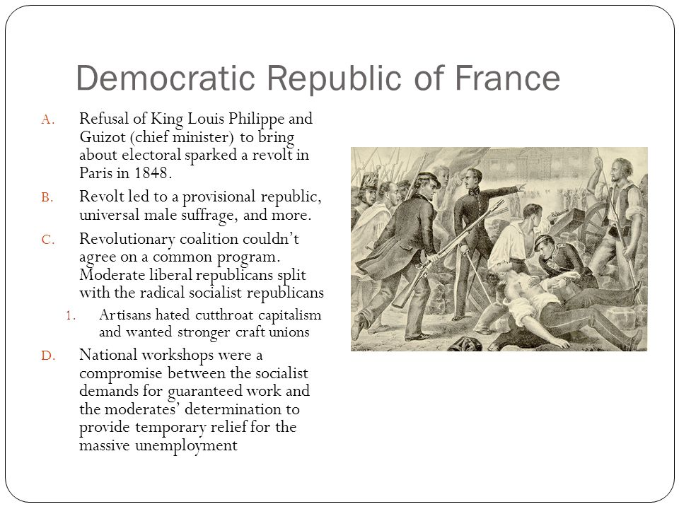 Democratic Republic of France A. Refusal of King Louis Philippe and Guizot (chief minister) to bring about electoral sparked a revolt in Paris in 1848