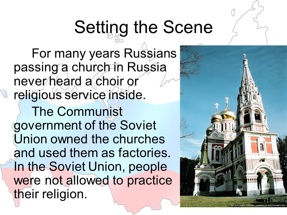 Setting the Scene For many years Russians passing a church in Russia never heard a choir or religious service inside. The Communist government of the