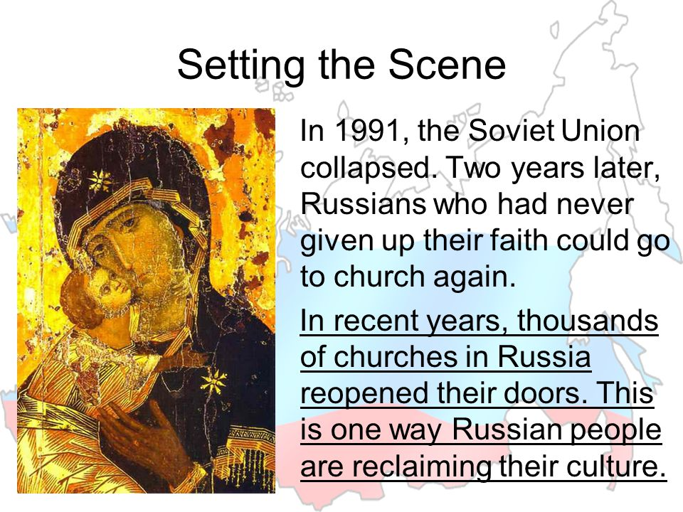 Setting the Scene In 1991, the Soviet Union collapsed. Two years later, Russians who had never given up their faith could go to church again. In recen