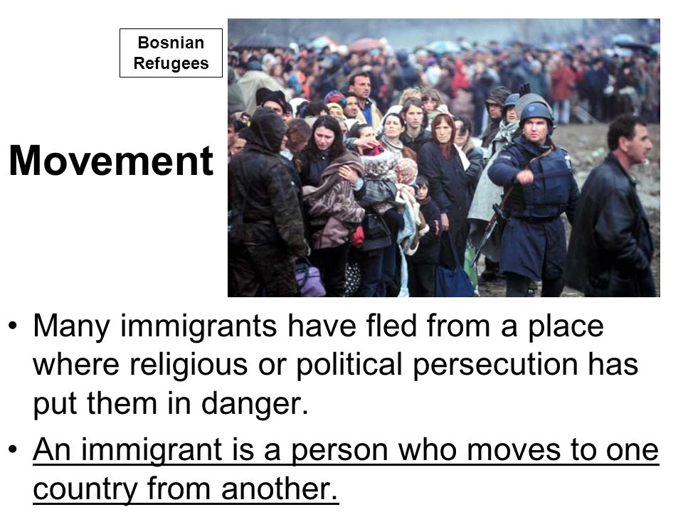 Movement Many immigrants have fled from a place where religious or political persecution has put them in danger. An immigrant is a person who moves to