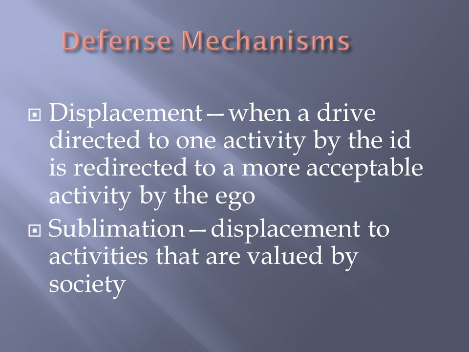  Displacement—when a drive directed to one activity by the id is redirected to a more acceptable activity by the ego  Sublimation—displacement to ac