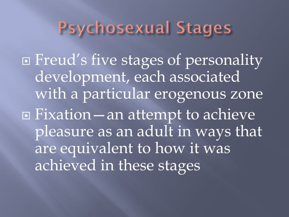  Freud's five stages of personality development, each associated with a particular erogenous zone  Fixation—an attempt to achieve pleasure as an adu