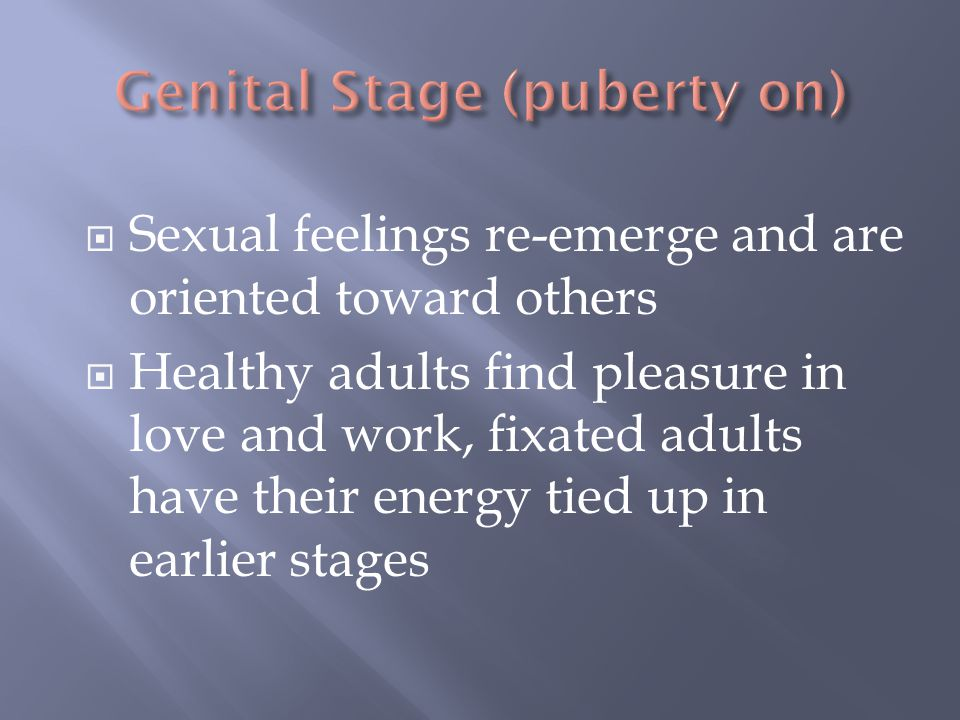  Sexual feelings re-emerge and are oriented toward others  Healthy adults find pleasure in love and work, fixated adults have their energy tied up i