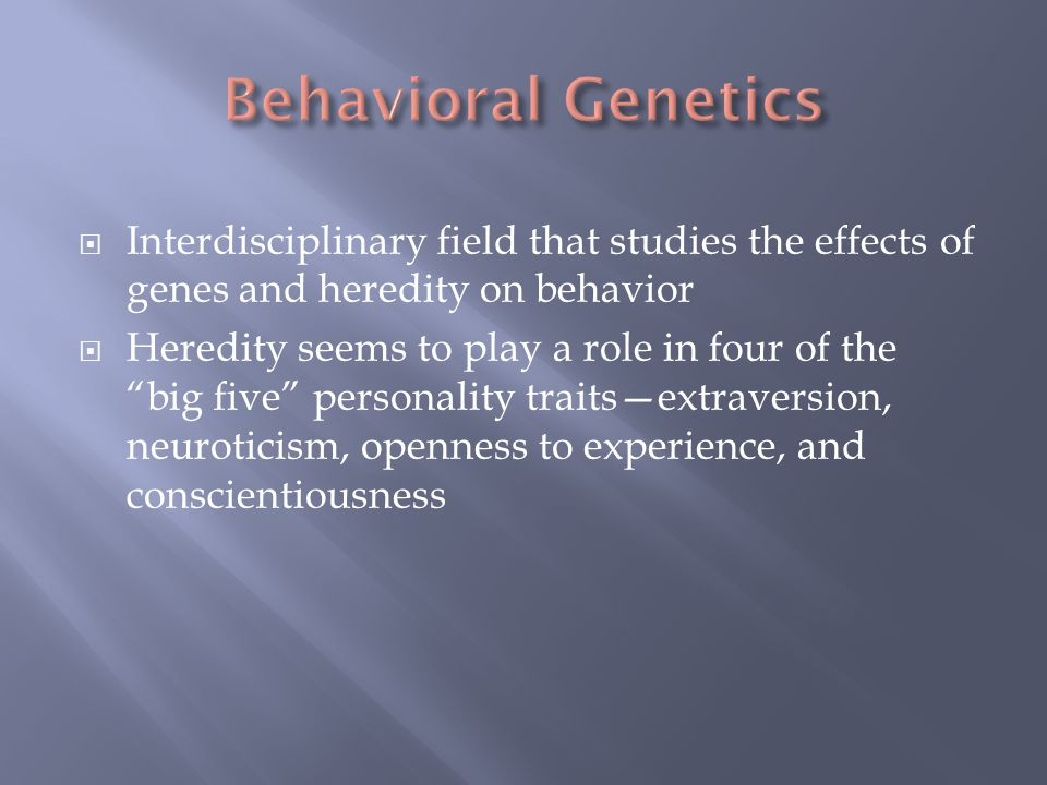 " Interdisciplinary field that studies the effects of genes and heredity on behavior  Heredity seems to play a role in four of the ""big five"" persona"