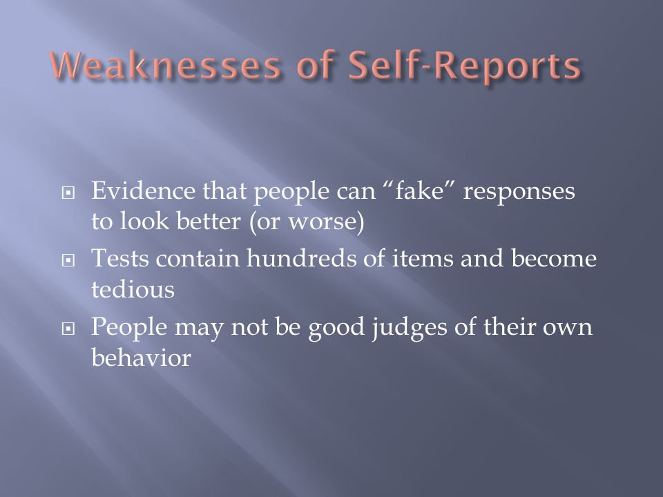 " Evidence that people can ""fake"" responses to look better (or worse)  Tests contain hundreds of items and become tedious  People may not be good ju"
