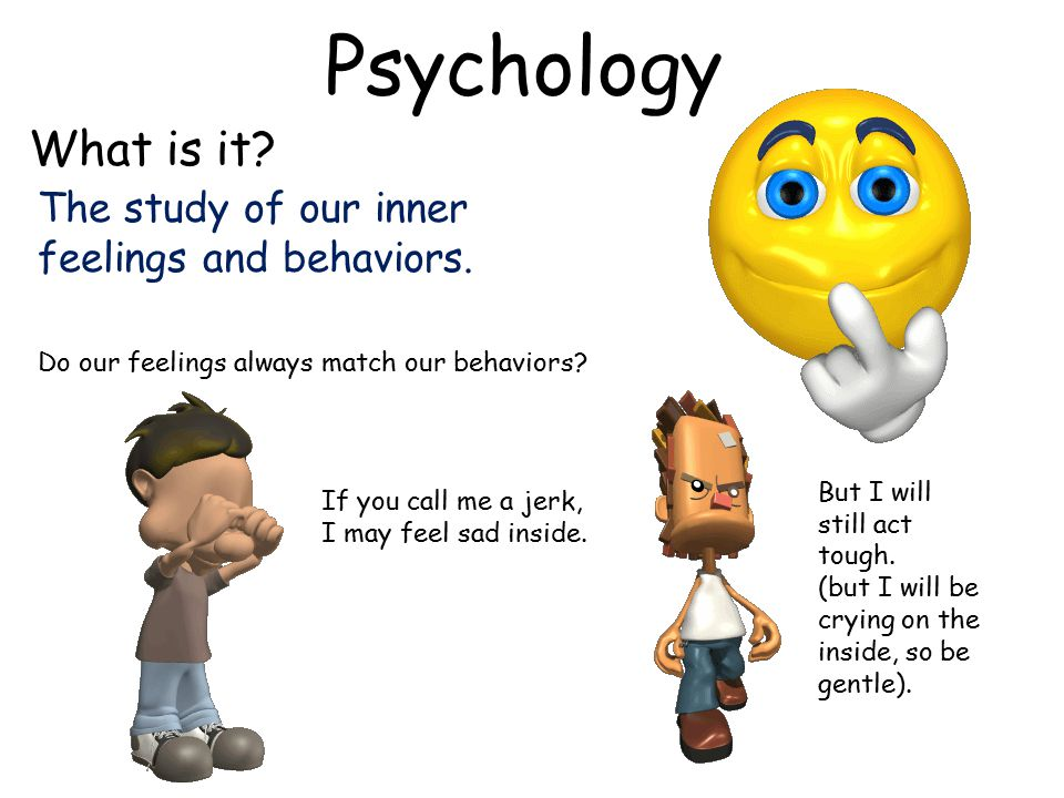 Psychology What is it. The study of our inner feelings and behaviors.