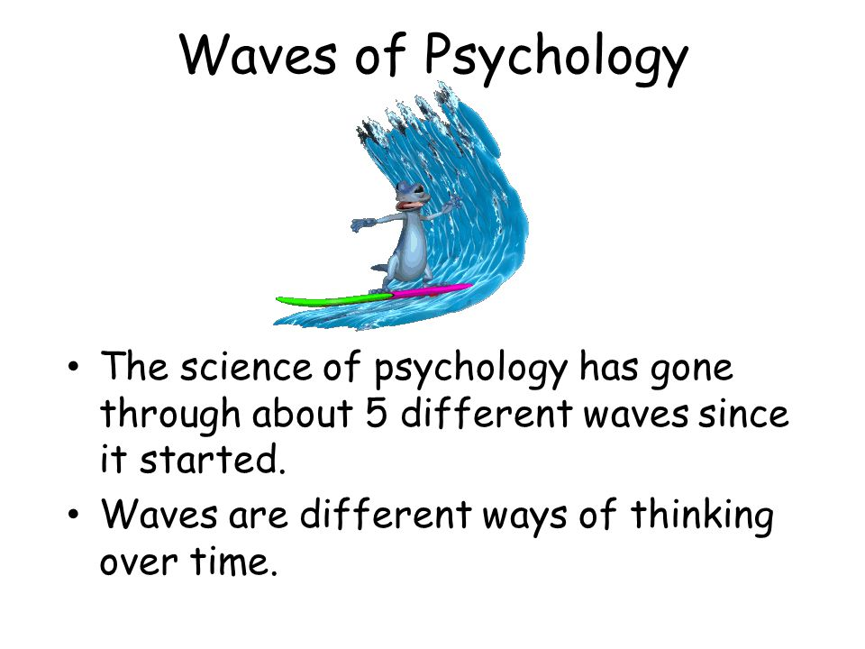 Waves of Psychology The science of psychology has gone through about 5 different waves since it started.