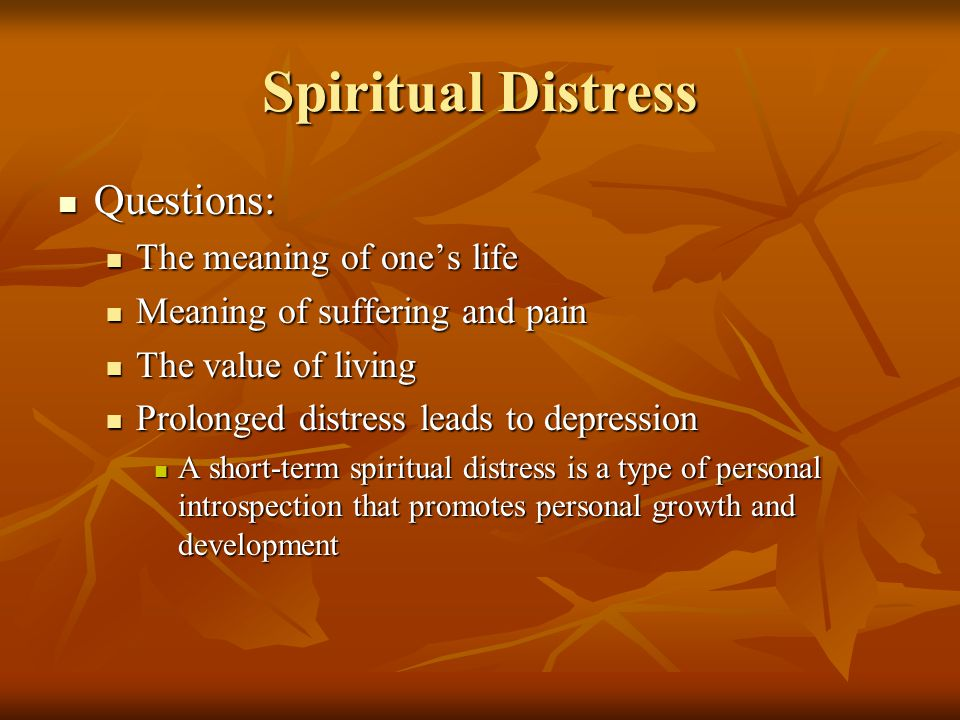 Spiritual Distress Questions: Questions: The meaning of one's life The meaning of one's life Meaning of suffering and pain Meaning of suffering and pain The value of living The value of living Prolonged distress leads to depression Prolonged distress leads to depression A short-term spiritual distress is a type of personal introspection that promotes personal growth and development A short-term spiritual distress is a type of personal introspection that promotes personal growth and development